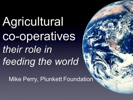 Agricultural co-operatives their role in feeding the world Mike Perry, Plunkett Foundation.
