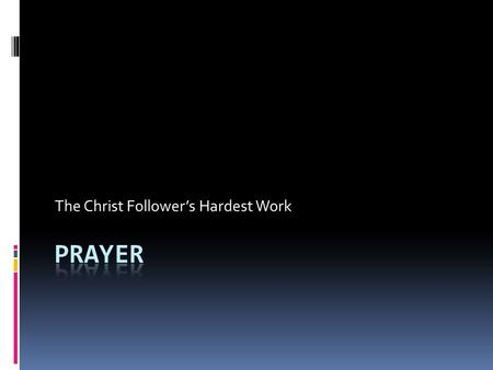 The Christ Follower's Hardest Work. What is Prayer?  Communication With God  Prayer is request to a personal LORD who answers as He knows best.