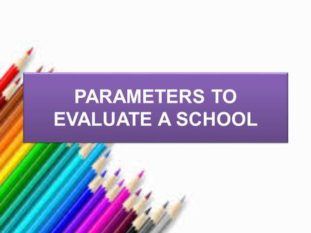 PARAMETERS TO EVALUATE A SCHOOL. Teacher Welfare and Development Benefits Respect Freedom for self development Freedom for innovations Facility for professional.