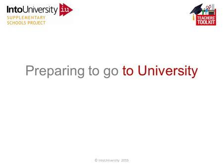 Preparing to go to University © IntoUniversity 2015.