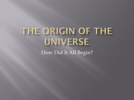 How Did It All Begin?.  The universe has no beginning and no end—it was believed at this time that the universe was eternal. Many famous scientists.
