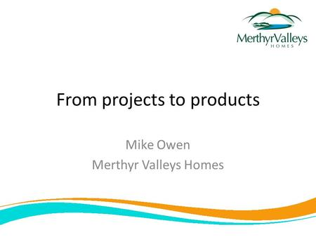 From projects to products Mike Owen Merthyr Valleys Homes.