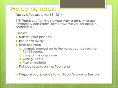 Welcome back! Today is Tuesday, April 8, 2014 1/5 Thank you for finding your way promptly to our temporary classroom. Tomorrow, we will be back in portable.