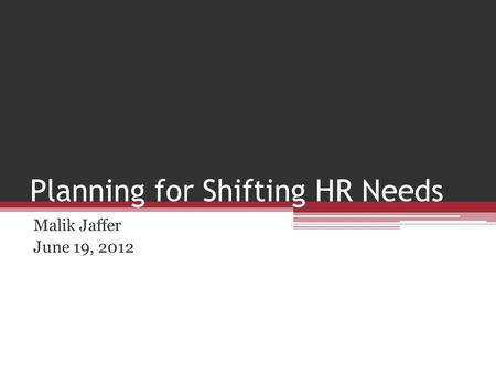 Planning for Shifting HR Needs Malik Jaffer June 19, 2012.