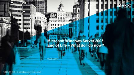 People do business. We make it work. T: 0121 281 8618 E:  Microsoft Windows Server 2003 End of Life – What do I do now? October.
