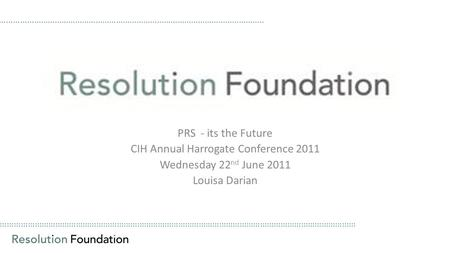 ………………………………………………………………………………………………………………………………………… PRS - its the Future CIH Annual Harrogate Conference 2011 Wednesday 22 nd June 2011 Louisa Darian.