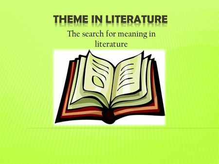 The search for meaning in literature.  Theme is the central idea, moral, or lesson, about life or human behavior that a story reveals.  In other words,