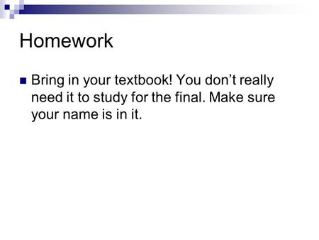 Homework Bring in your textbook! You don't really need it to study for the final. Make sure your name is in it.