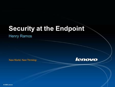© 2009 Lenovo Security at the Endpoint Henry Ramos.