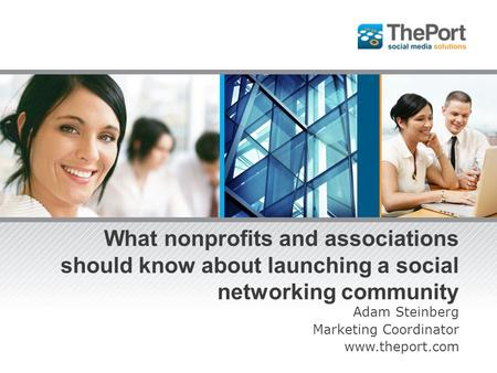 What nonprofits and associations should know about launching a social networking community Adam Steinberg Marketing Coordinator www.theport.com.