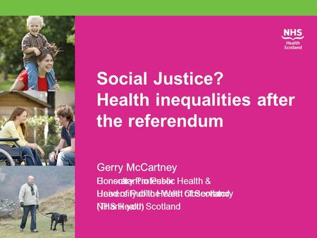 Social Justice? Health inequalities after the referendum Gerry McCartney Consultant in Public Health & Head of Public Health Observatory NHS Health Scotland.
