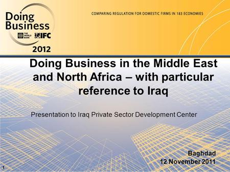 Doing Business in the Middle East and North Africa – with particular reference to Iraq Baghdad 12 November 2011 1 Presentation to Iraq Private Sector Development.