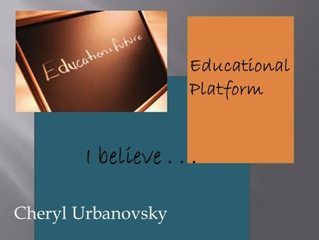 Educational Platform Cheryl Urbanovsky. I believe education is a calling. As educators, we are called to walk with our children as they begin their journey.