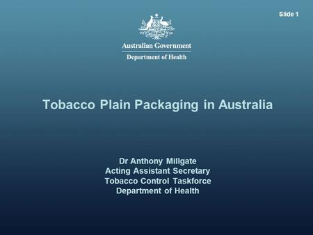 Slide 1 Tobacco Plain Packaging in Australia Dr Anthony Millgate Acting Assistant Secretary Tobacco Control Taskforce Department of Health.