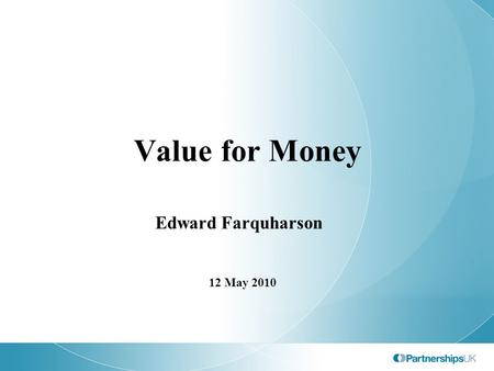 Value for Money Edward Farquharson 12 May 2010. Agenda Development of the UK's approach to ex ante VfM assessment Ex post VfM assessment Some observations.