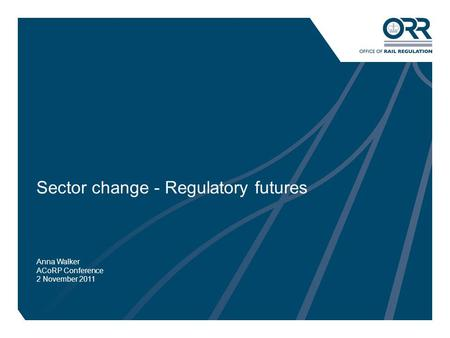 1 Sector change - Regulatory futures Anna Walker ACoRP Conference 2 November 2011.