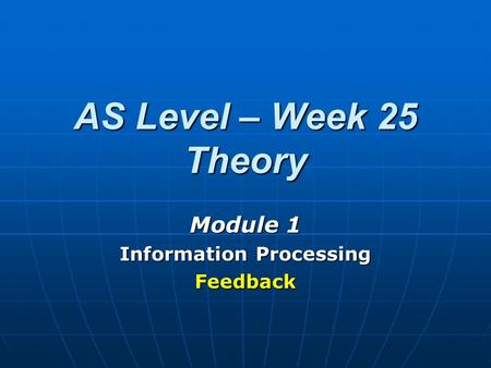 AS Level – Week 25 Theory Module 1 Information Processing Feedback.
