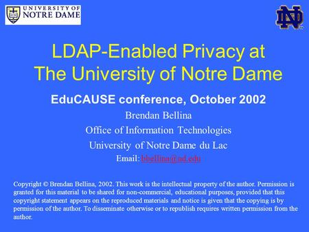 LDAP-Enabled Privacy at The University of Notre Dame EduCAUSE conference, October 2002 Brendan Bellina Office of Information Technologies University of.