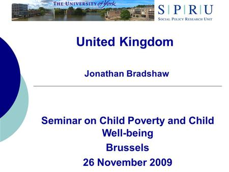 United Kingdom Jonathan Bradshaw Seminar on Child Poverty and Child Well-being Brussels 26 November 2009.