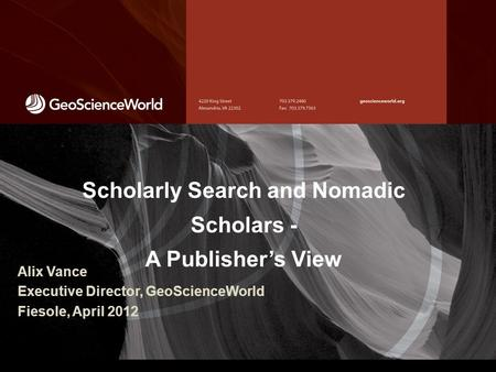Scholarly Search and Nomadic Scholars - A Publisher's View Alix Vance Executive Director, GeoScienceWorld Fiesole, April 2012.