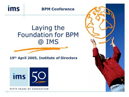 BPM Conference Laying the Foundation for IMS 19 th April 2005, Institute of Directors.