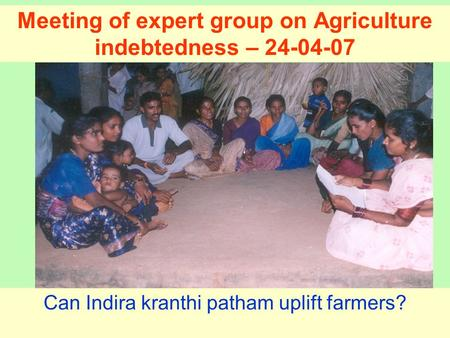 Meeting of expert group on Agriculture indebtedness – 24-04-07 Can Indira kranthi patham uplift farmers?