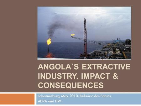 ANGOLA´S EXTRACTIVE INDUSTRY. IMPACT & CONSEQUENCES Johannesburg, May 2010. Belisário dos Santos ADRA and DW.
