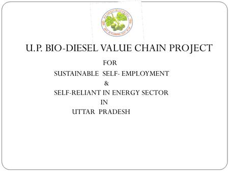 U.P. BIO-DIESEL VALUE CHAIN PROJECT FOR SUSTAINABLE SELF- EMPLOYMENT & SELF-RELIANT IN ENERGY SECTOR IN UTTAR PRADESH.