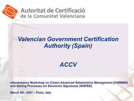 Valencian Government Certification Authority (Spain) ACCV eGovernance Workshop on Citizen Advanced Relationship Management (CARMEN) and Setting Processes.