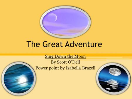 The Great Adventure Sing Down the Moon By Scott O'Dell Power point by Izabella Brazell.