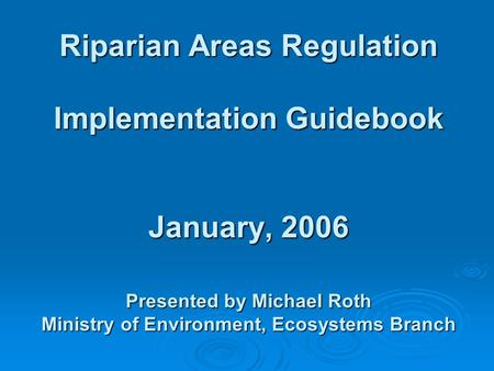Riparian Areas Regulation Implementation Guidebook January, 2006 Presented by Michael Roth Ministry of Environment, Ecosystems Branch.