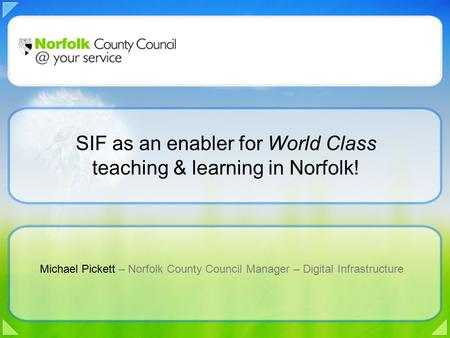 Michael Pickett – Norfolk County Council Manager – Digital Infrastructure SIF as an enabler for World Class teaching & learning in Norfolk!