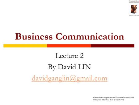Communication: Organisation and Innovation Lecturer's Guide © Pearson Education New Zealand 2005 Business Communication Lecture 2 By David LIN