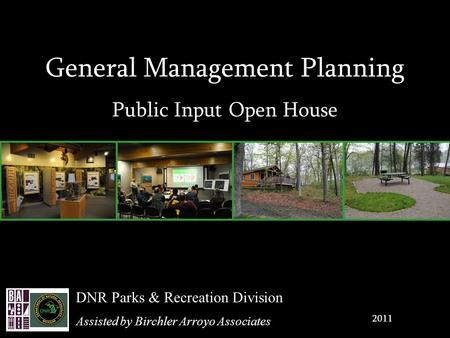 General Management Planning Public Input Open House 2011 DNR Parks & Recreation Division Assisted by Birchler Arroyo Associates.