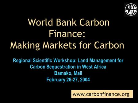 World Bank Carbon Finance: Making Markets for Carbon Regional Scientific Workshop: Land Management for Carbon Sequestration in West Africa Bamako, Mali.