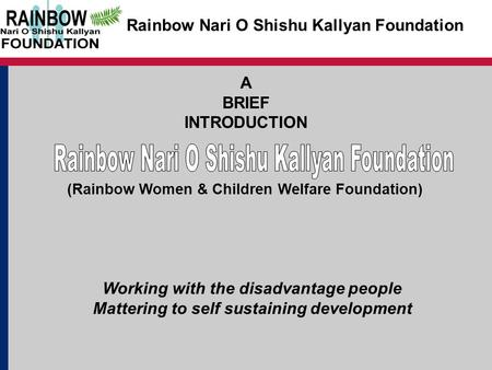 Rainbow Nari O Shishu Kallyan Foundation A BRIEF INTRODUCTION Working with the disadvantage people Mattering to self sustaining development (Rainbow Women.