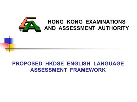 HONG KONG EXAMINATIONS AND ASSESSMENT AUTHORITY PROPOSED HKDSE ENGLISH LANGUAGE ASSESSMENT FRAMEWORK.