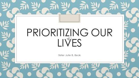 "PRIORITIZING OUR LIVES Sister Julie B. Beck Navigate This Life Confidently ""A good woman knows that she does not have enough time, energy, or opportunity."