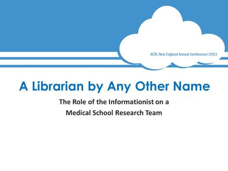 A Librarian by Any Other Name The Role of the Informationist on a Medical School Research Team.
