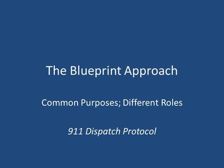 The Blueprint Approach Common Purposes; Different Roles 911 Dispatch Protocol.