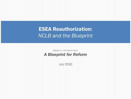 ESEA Reauthorization: NCLB and the Blueprint Based on information from: A Blueprint for Reform July 2010.