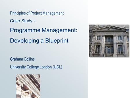 Principles of Project Management Case Study - Programme Management: Developing a Blueprint Graham Collins University College London (UCL)