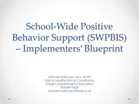 School-Wide Positive Behavior Support (SWPBIS) – Implementers' Blueprint Michael Mahoney, M.S., NCSP Safe & Healthy School Coordinator Oregon Department.