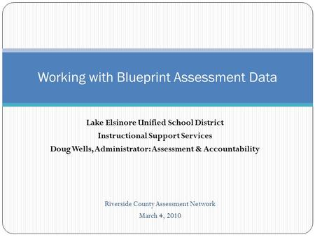 Lake Elsinore Unified School District Instructional Support Services Doug Wells, Administrator: Assessment & Accountability Working with Blueprint Assessment.