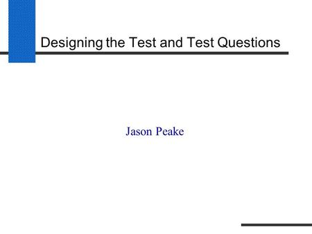 Designing the Test and Test Questions Jason Peake.