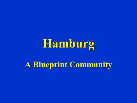 Hamburg A Blueprint Community. WHAT IS BLUEPRINT? We are a group formed by the community, for the community. We are charged with improving the quality.