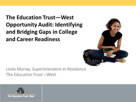 © 2011 THE EDUCATION TRUST – WEST The Education Trust—West Opportunity Audit: Identifying and Bridging Gaps in College and Career Readiness Linda Murray,