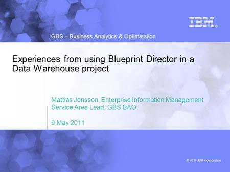 © 2011 IBM Corporation GBS – Business Analytics & Optimisation Experiences from using Blueprint Director in a Data Warehouse project Mattias Jönsson, Enterprise.