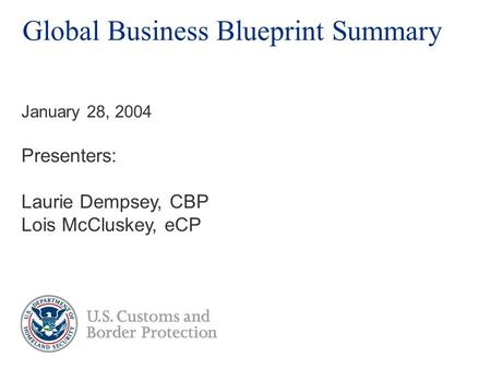 Global Business Blueprint Summary Presenters: Laurie Dempsey, CBP Lois McCluskey, eCP January 28, 2004.