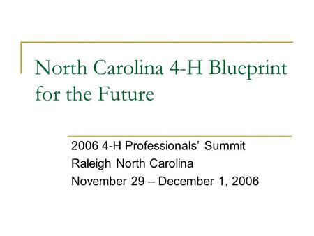 North Carolina 4-H Blueprint for the Future 2006 4-H Professionals' Summit Raleigh North Carolina November 29 – December 1, 2006.